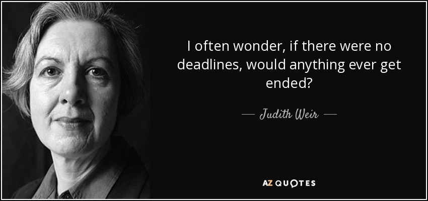 I often wonder, if there were no deadlines, would anything ever get ended? - Judith Weir