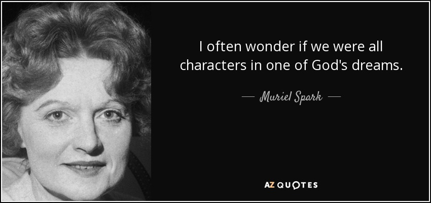 I often wonder if we were all characters in one of God's dreams. - Muriel Spark