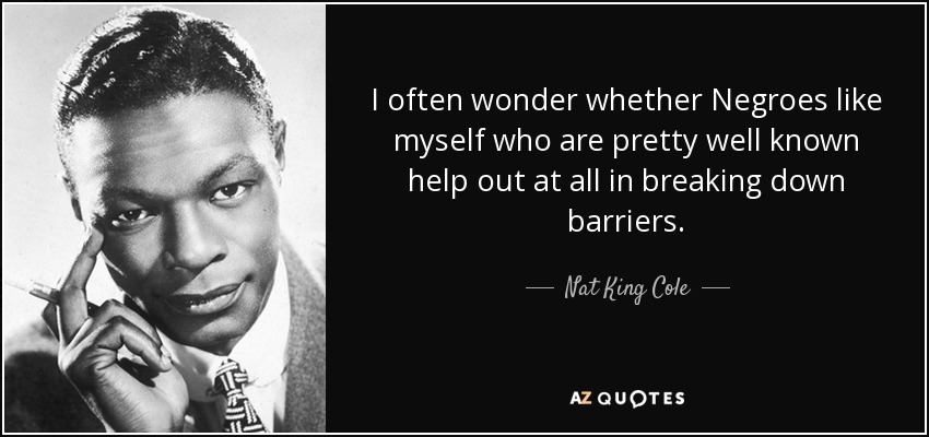 I often wonder whether Negroes like myself who are pretty well known help out at all in breaking down barriers. - Nat King Cole