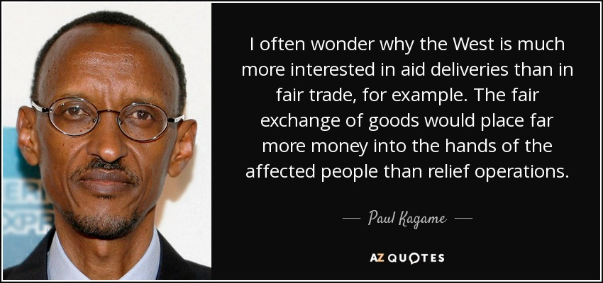I often wonder why the West is much more interested in aid deliveries than in fair trade, for example. The fair exchange of goods would place far more money into the hands of the affected people than relief operations. - Paul Kagame