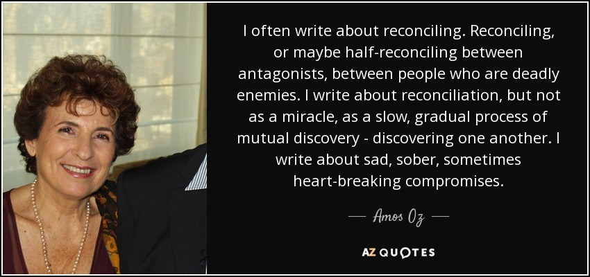 I often write about reconciling. Reconciling, or maybe half-reconciling between antagonists, between people who are deadly enemies. I write about reconciliation, but not as a miracle, as a slow, gradual process of mutual discovery - discovering one another. I write about sad, sober, sometimes heart-breaking compromises. - Amos Oz