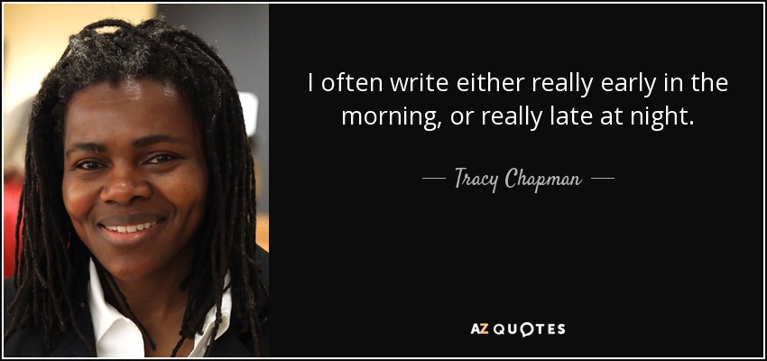 I often write either really early in the morning, or really late at night. - Tracy Chapman