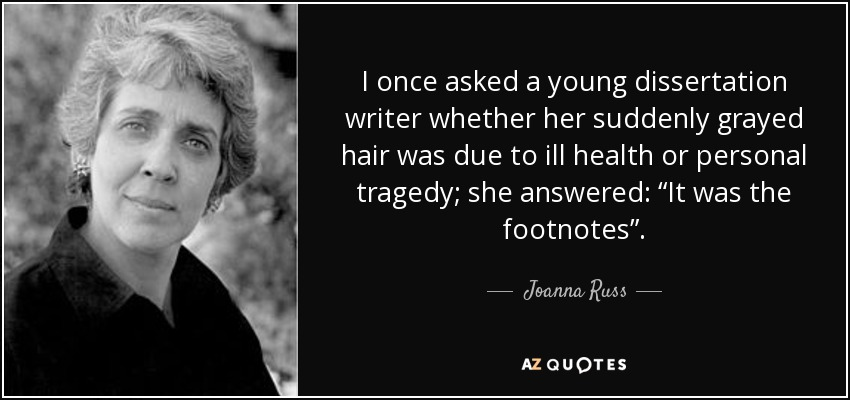 """I once asked a young dissertation writer whether her suddenly grayed hair was due to ill health or personal tragedy; she answered: """"It was the footnotes"""". - Joanna Russ"""