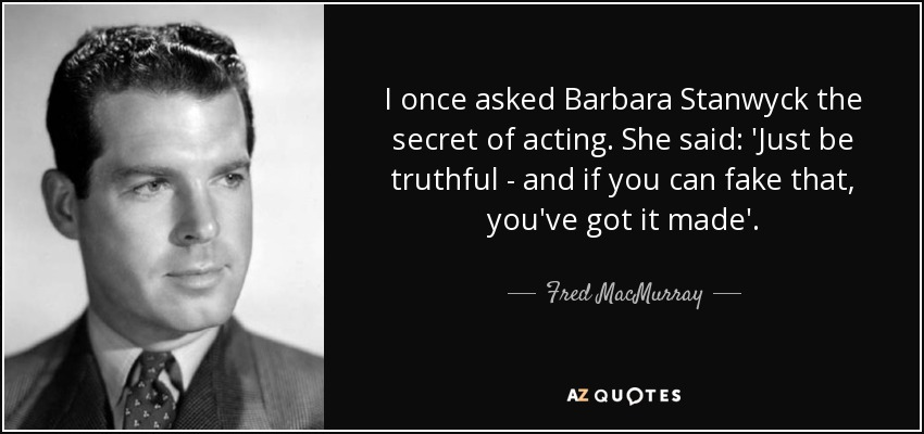 I once asked Barbara Stanwyck the secret of acting. She said: 'Just be truthful - and if you can fake that, you've got it made'. - Fred MacMurray