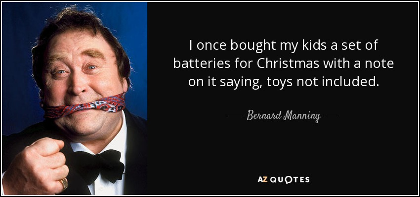 I once bought my kids a set of batteries for Christmas with a note on it saying, toys not included. - Bernard Manning