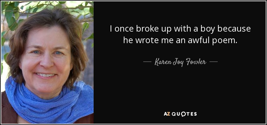 I once broke up with a boy because he wrote me an awful poem. - Karen Joy Fowler