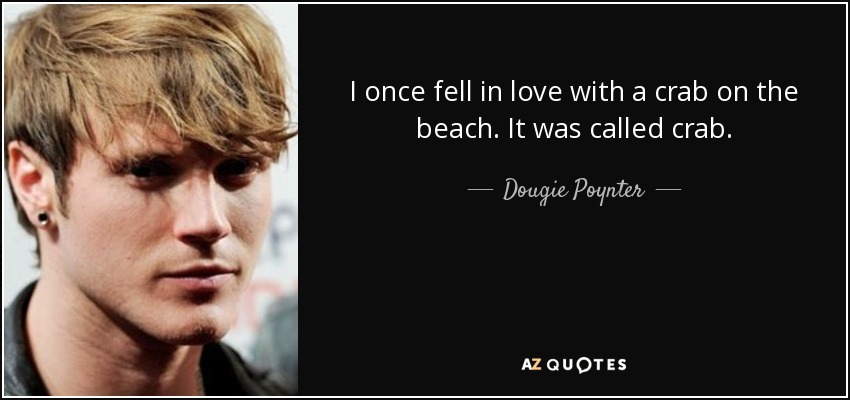 I once fell in love with a crab on the beach. It was called crab. - Dougie Poynter