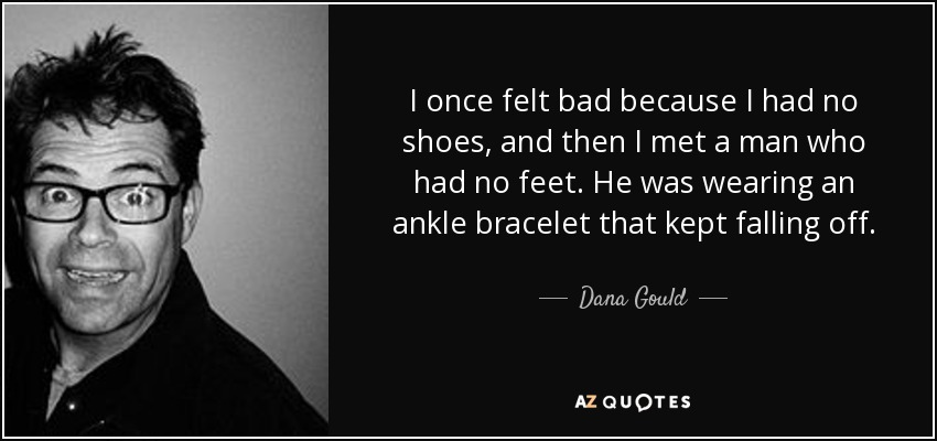 I once felt bad because I had no shoes, and then I met a man who had no feet. He was wearing an ankle bracelet that kept falling off. - Dana Gould