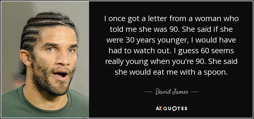 I once got a letter from a woman who told me she was 90. She said if she were 30 years younger, I would have had to watch out. I guess 60 seems really young when you're 90. She said she would eat me with a spoon. - David James