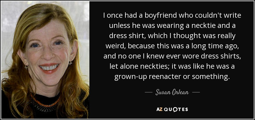 I once had a boyfriend who couldn't write unless he was wearing a necktie and a dress shirt, which I thought was really weird, because this was a long time ago, and no one I knew ever wore dress shirts, let alone neckties; it was like he was a grown-up reenacter or something. - Susan Orlean