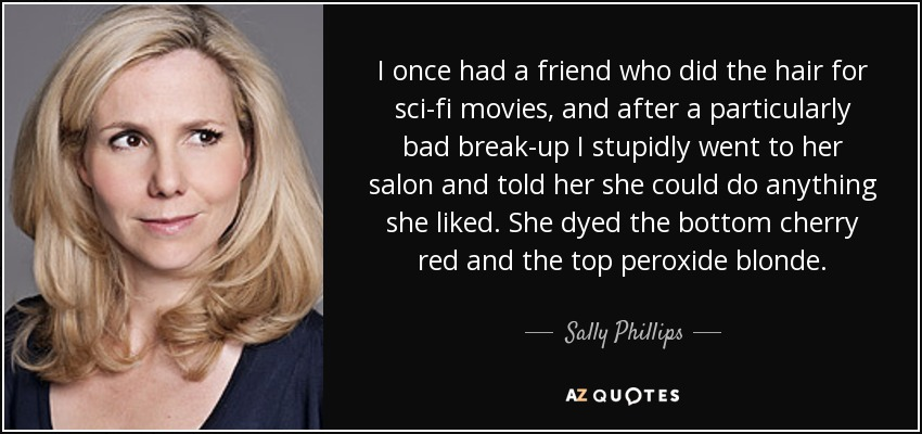 I once had a friend who did the hair for sci-fi movies, and after a particularly bad break-up I stupidly went to her salon and told her she could do anything she liked. She dyed the bottom cherry red and the top peroxide blonde. - Sally Phillips