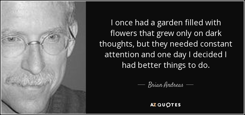 I once had a garden filled with flowers that grew only on dark thoughts, but they needed constant attention and one day I decided I had better things to do. - Brian Andreas