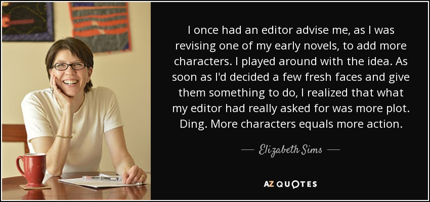 I once had an editor advise me, as I was revising one of my early novels, to add more characters. I played around with the idea. As soon as I'd decided a few fresh faces and give them something to do, I realized that what my editor had really asked for was more plot. Ding. More characters equals more action. - Elizabeth Sims