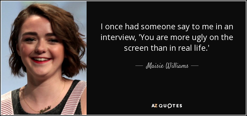 I once had someone say to me in an interview, 'You are more ugly on the screen than in real life.' - Maisie Williams