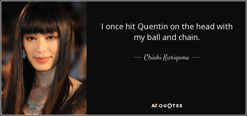 I once hit Quentin on the head with my ball and chain. - Chiaki Kuriyama