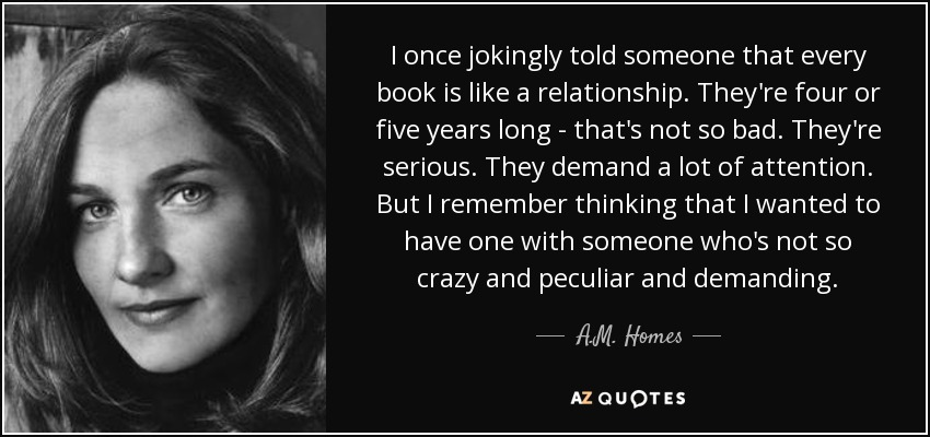 I once jokingly told someone that every book is like a relationship. They're four or five years long - that's not so bad. They're serious. They demand a lot of attention. But I remember thinking that I wanted to have one with someone who's not so crazy and peculiar and demanding. - A.M. Homes