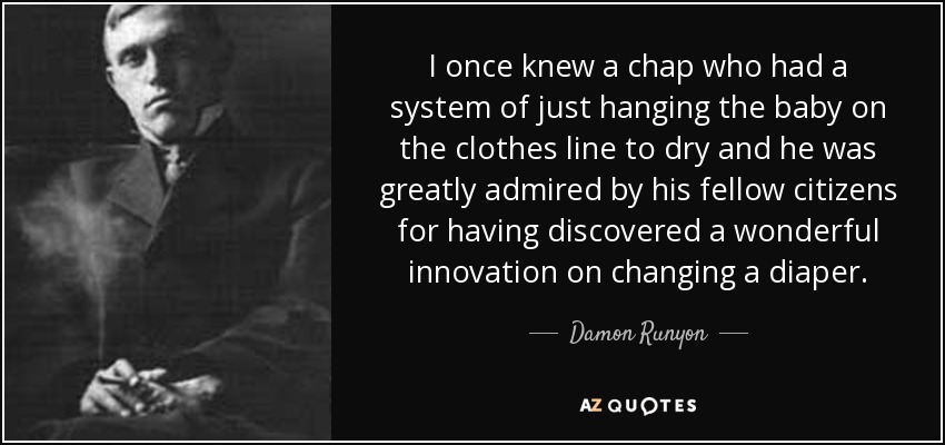 I once knew a chap who had a system of just hanging the baby on the clothes line to dry and he was greatly admired by his fellow citizens for having discovered a wonderful innovation on changing a diaper. - Damon Runyon