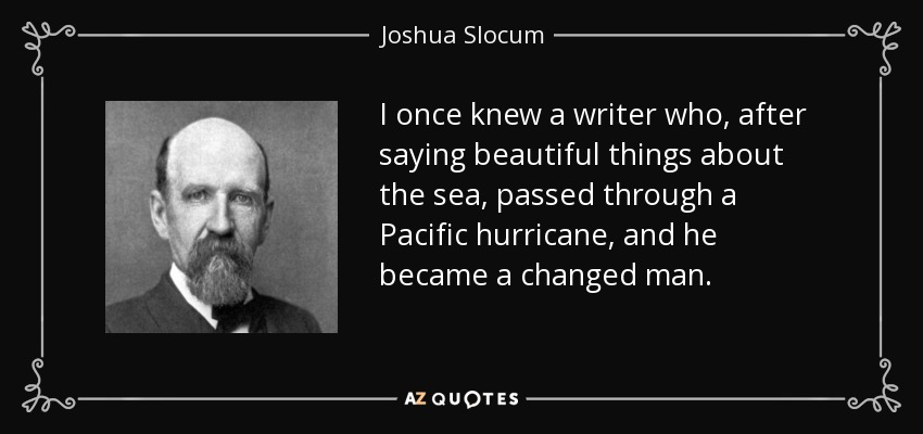 I once knew a writer who, after saying beautiful things about the sea, passed through a Pacific hurricane, and he became a changed man. - Joshua Slocum
