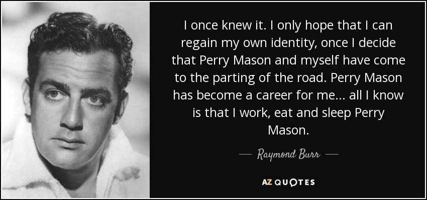 I once knew it. I only hope that I can regain my own identity, once I decide that Perry Mason and myself have come to the parting of the road. Perry Mason has become a career for me . . . all I know is that I work, eat and sleep Perry Mason. - Raymond Burr
