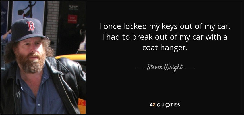 I once locked my keys out of my car. I had to break out of my car with a coat hanger. - Steven Wright