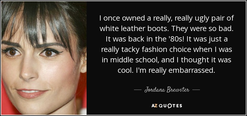 I once owned a really, really ugly pair of white leather boots. They were so bad. It was back in the '80s! It was just a really tacky fashion choice when I was in middle school, and I thought it was cool. I'm really embarrassed. - Jordana Brewster