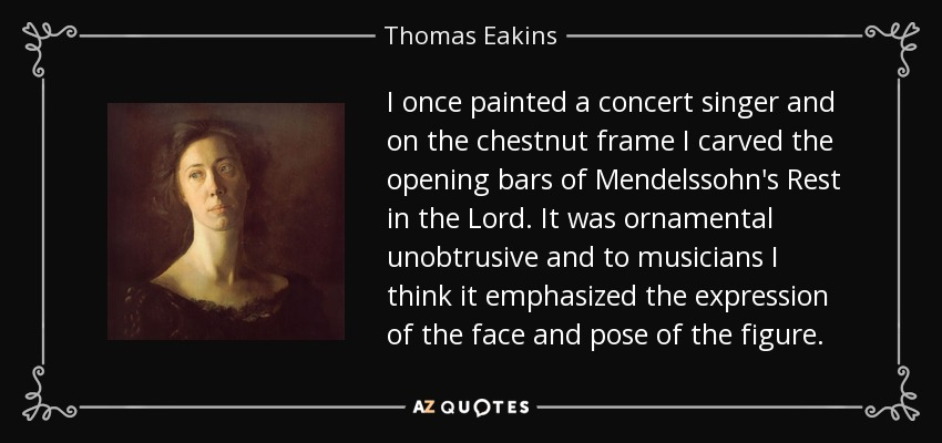 I once painted a concert singer and on the chestnut frame I carved the opening bars of Mendelssohn's Rest in the Lord. It was ornamental unobtrusive and to musicians I think it emphasized the expression of the face and pose of the figure. - Thomas Eakins