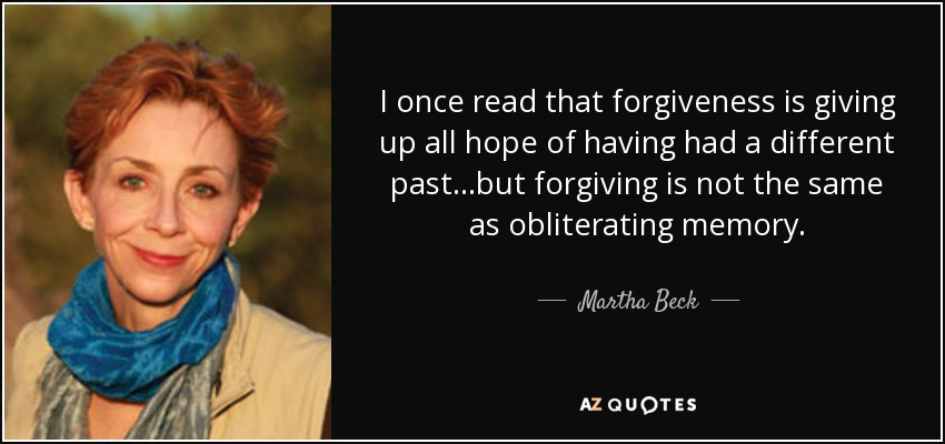 I once read that forgiveness is giving up all hope of having had a different past...but forgiving is not the same as obliterating memory. - Martha Beck