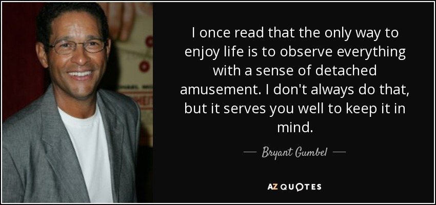 I once read that the only way to enjoy life is to observe everything with a sense of detached amusement. I don't always do that, but it serves you well to keep it in mind. - Bryant Gumbel