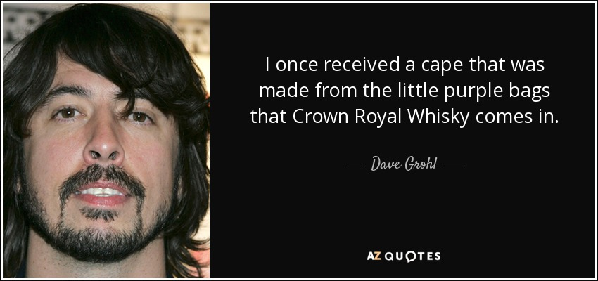I once received a cape that was made from the little purple bags that Crown Royal Whisky comes in. - Dave Grohl