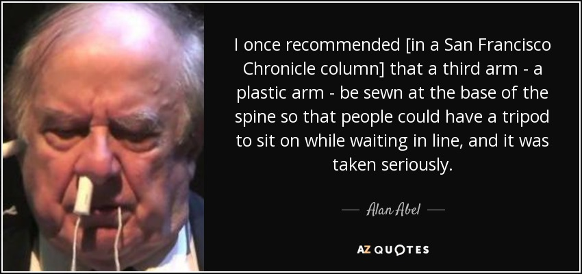 I once recommended [in a San Francisco Chronicle column] that a third arm - a plastic arm - be sewn at the base of the spine so that people could have a tripod to sit on while waiting in line, and it was taken seriously. - Alan Abel