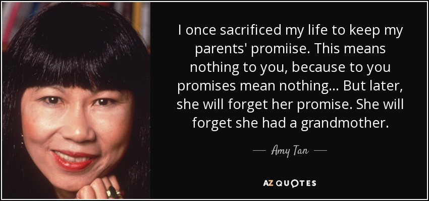 I once sacrificed my life to keep my parents' promiise. This means nothing to you, because to you promises mean nothing... But later, she will forget her promise. She will forget she had a grandmother. - Amy Tan