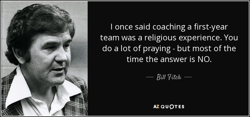 I once said coaching a first-year team was a religious experience. You do a lot of praying - but most of the time the answer is NO. - Bill Fitch