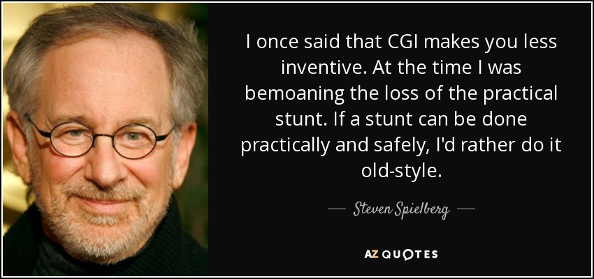 I once said that CGI makes you less inventive. At the time I was bemoaning the loss of the practical stunt. If a stunt can be done practically and safely, I'd rather do it old-style. - Steven Spielberg