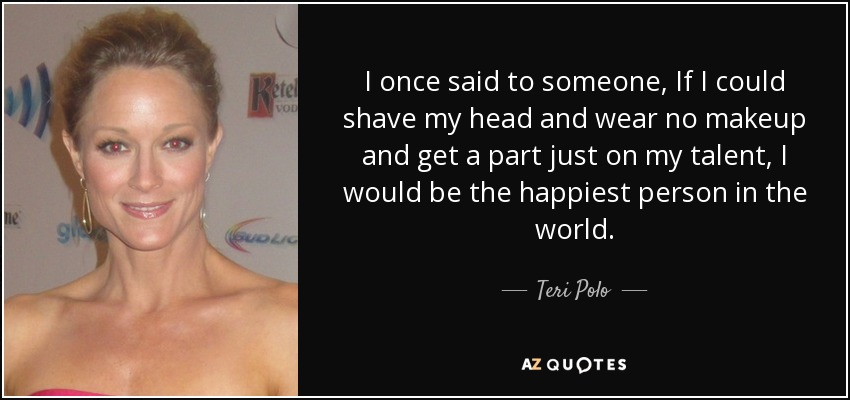 I once said to someone, If I could shave my head and wear no makeup and get a part just on my talent, I would be the happiest person in the world. - Teri Polo