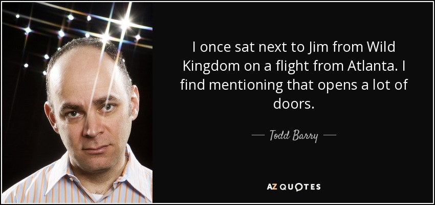 I once sat next to Jim from Wild Kingdom on a flight from Atlanta. I find mentioning that opens a lot of doors. - Todd Barry
