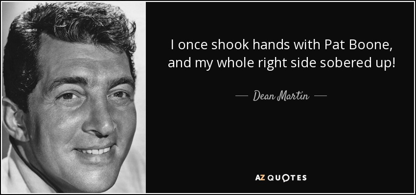 I once shook hands with Pat Boone and my whole right side sobered up. - Dean Martin