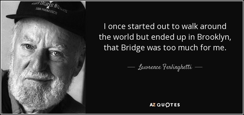 I once started out to walk around the world but ended up in Brooklyn, that Bridge was too much for me. - Lawrence Ferlinghetti