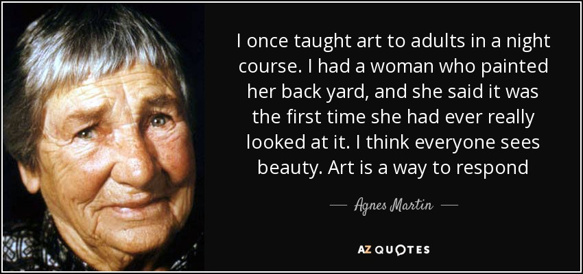 I once taught art to adults in a night course. I had a woman who painted her back yard, and she said it was the first time she had ever really looked at it. I think everyone sees beauty. Art is a way to respond - Agnes Martin