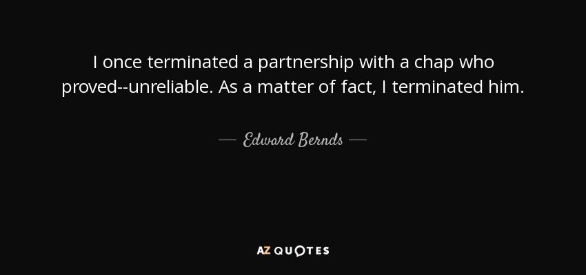 I once terminated a partnership with a chap who proved--unreliable. As a matter of fact, I terminated him. - Edward Bernds