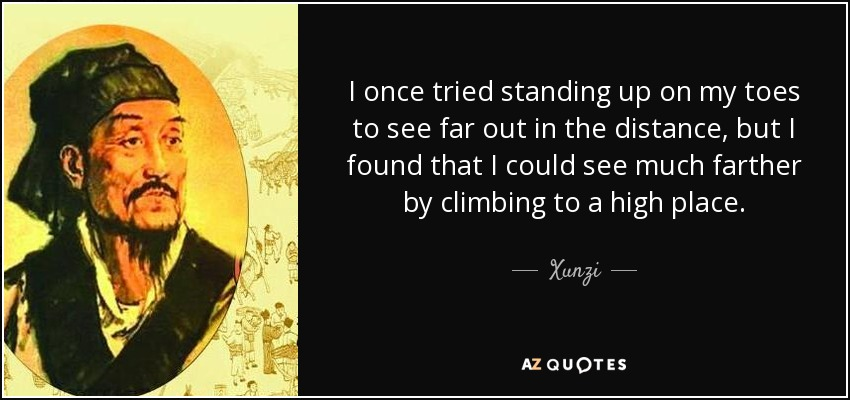 I once tried standing up on my toes to see far out in the distance, but I found that I could see much farther by climbing to a high place. - Xunzi