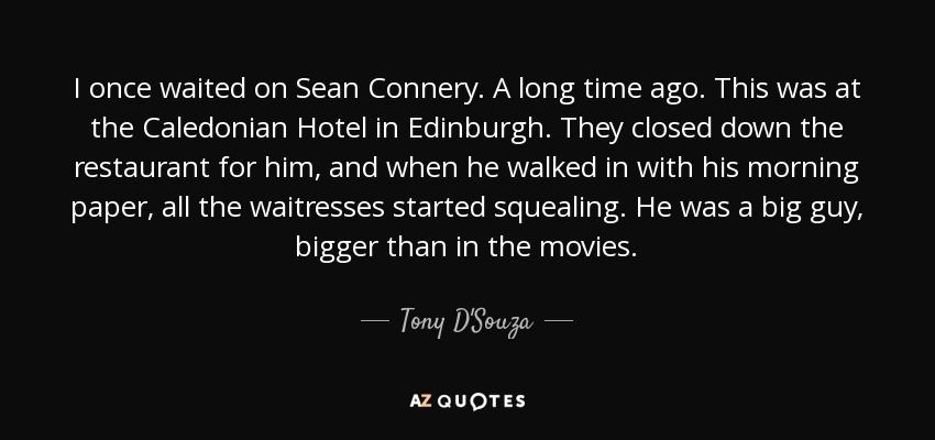 I once waited on Sean Connery. A long time ago. This was at the Caledonian Hotel in Edinburgh. They closed down the restaurant for him, and when he walked in with his morning paper, all the waitresses started squealing. He was a big guy, bigger than in the movies. - Tony D'Souza