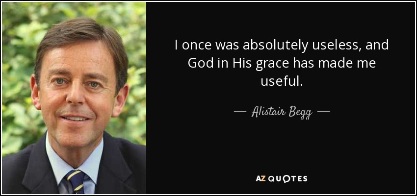 I once was absolutely useless, and God in His grace has made me useful. - Alistair Begg