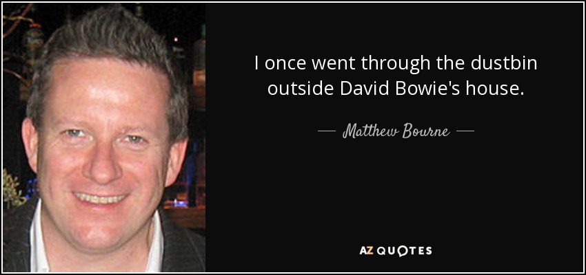 I once went through the dustbin outside David Bowie's house. - Matthew Bourne