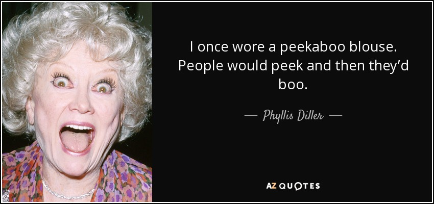 I once wore a peekaboo blouse. People would peek and then they'd boo. - Phyllis Diller