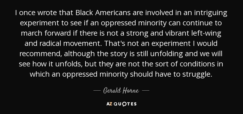 I once wrote that Black Americans are involved in an intriguing experiment to see if an oppressed minority can continue to march forward if there is not a strong and vibrant left-wing and radical movement. That's not an experiment I would recommend, although the story is still unfolding and we will see how it unfolds, but they are not the sort of conditions in which an oppressed minority should have to struggle. - Gerald Horne