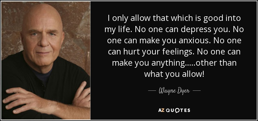 I only allow that which is good into my life. No one can depress you. No one can make you anxious. No one can hurt your feelings. No one can make you anything.....other than what you allow! - Wayne Dyer