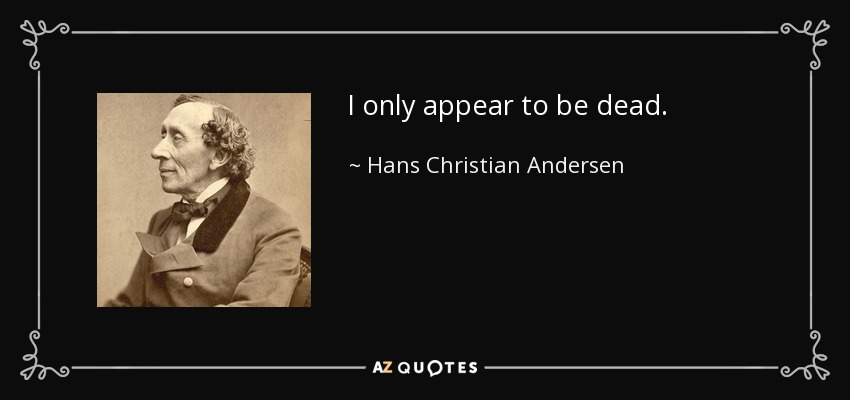 I only appear to be dead. - Hans Christian Andersen