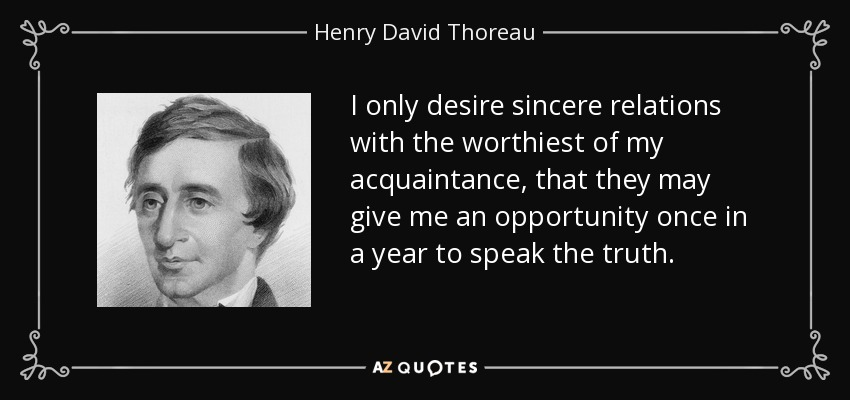 I only desire sincere relations with the worthiest of my acquaintance, that they may give me an opportunity once in a year to speak the truth. - Henry David Thoreau