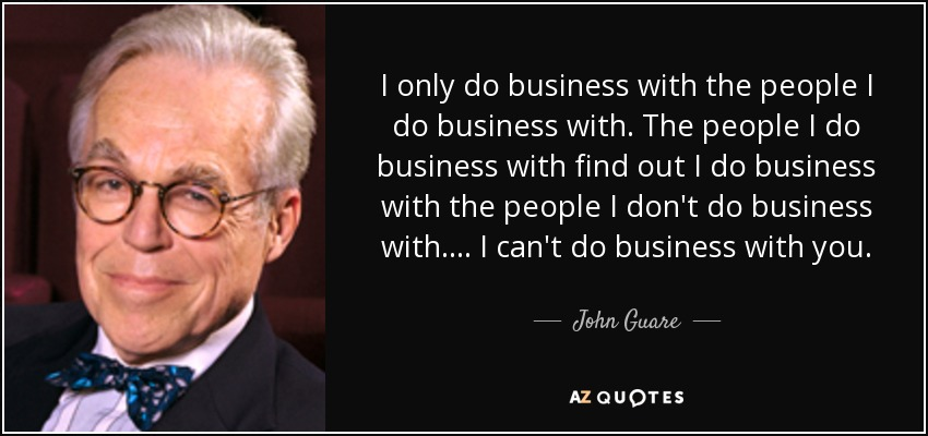 I only do business with the people I do business with. The people I do business with find out I do business with the people I don't do business with.... I can't do business with you. - John Guare