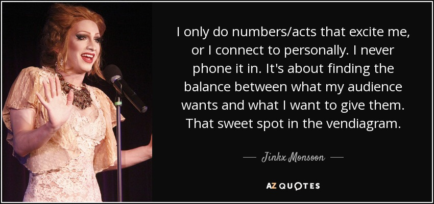 I only do numbers/acts that excite me, or I connect to personally. I never phone it in. It's about finding the balance between what my audience wants and what I want to give them. That sweet spot in the vendiagram. - Jinkx Monsoon